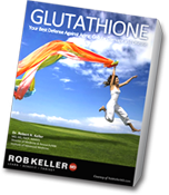 RobKellerMD Glutathione - Your Best Defense Against Aging, Cellular Damage and Desease